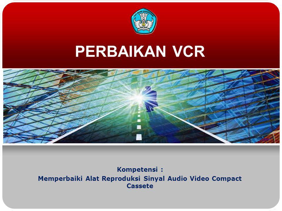 PERBAIKAN VCR Kompetensi : Memperbaiki Alat Reproduksi Sinyal Audio Video Compact Cassete