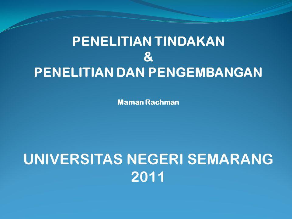 PENELITIAN TINDAKAN & PENELITIAN DAN PENGEMBANGAN Maman Rachman UNIVERSITAS NEGERI SEMARANG 2011