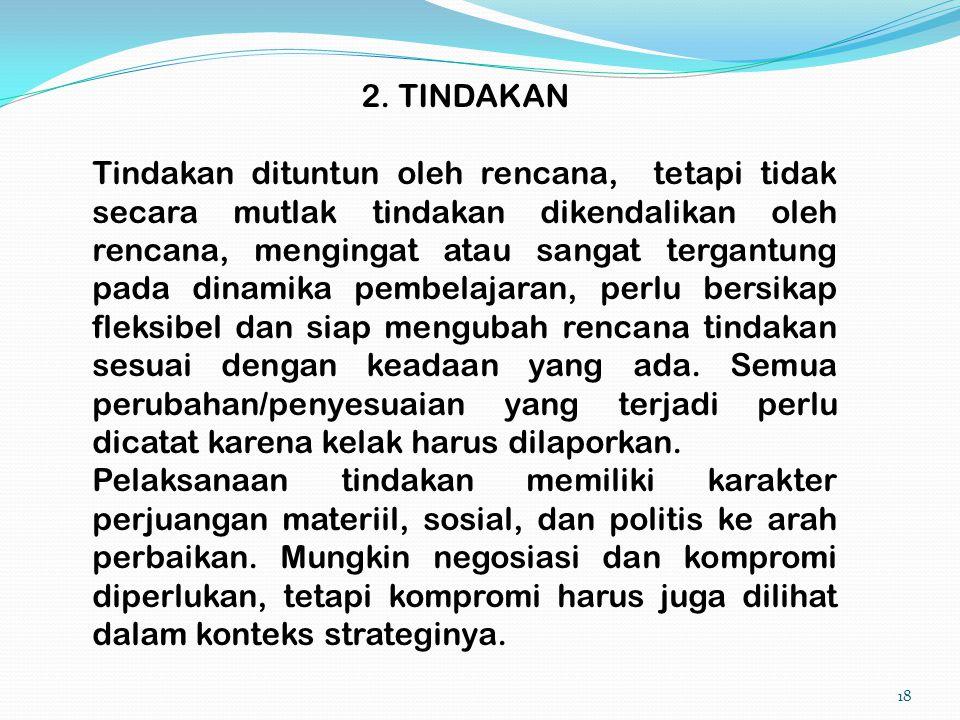 18 2. TINDAKAN Tindakan dituntun oleh rencana, tetapi tidak secara mutlak tindakan dikendalikan oleh rencana, mengingat atau sangat tergantung pada di