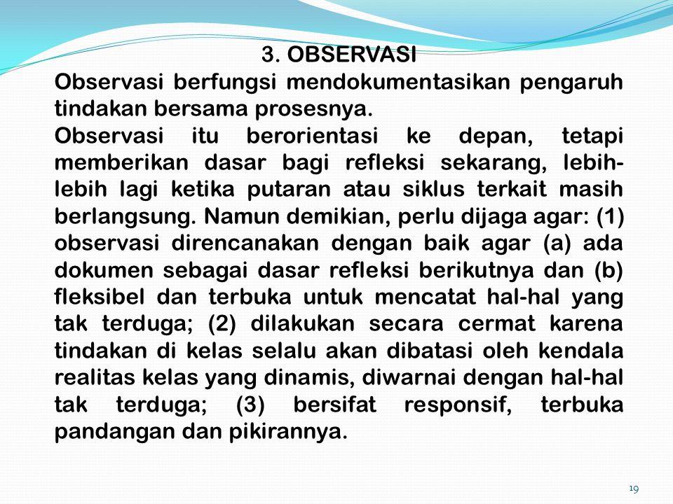 19 3. OBSERVASI Observasi berfungsi mendokumentasikan pengaruh tindakan bersama prosesnya. Observasi itu berorientasi ke depan, tetapi memberikan dasa