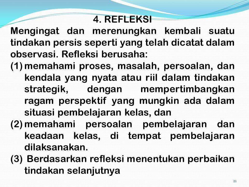 21 4. REFLEKSI Mengingat dan merenungkan kembali suatu tindakan persis seperti yang telah dicatat dalam observasi. Refleksi berusaha: (1)memahami pros