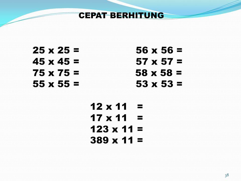 38 CEPAT BERHITUNG 25 x 25 = 56 x 56 = 45 x 45 = 57 x 57 = 75 x 75 = 58 x 58 = 55 x 55 = 53 x 53 = 12 x 11 = 17 x 11 = 123 x 11 = 389 x 11 =