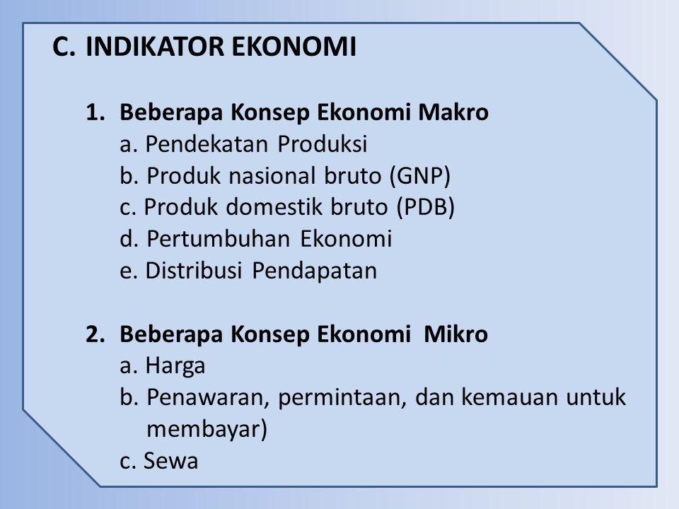 C.INDIKATOR EKONOMI 1.Beberapa Konsep Ekonomi Makro a. Pendekatan Produksi b. Produk nasional bruto (GNP) c. Produk domestik bruto (PDB) d. Pertumbuha