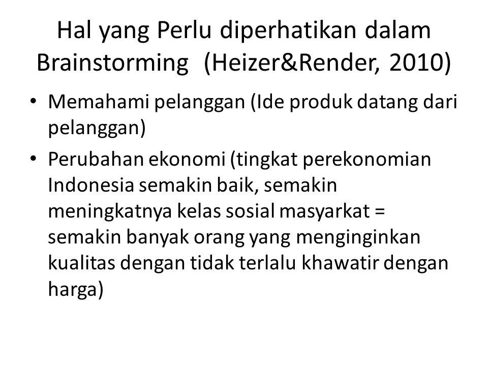 Hal yang Perlu diperhatikan dalam Brainstorming (Heizer&Render, 2010) • Memahami pelanggan (Ide produk datang dari pelanggan) • Perubahan ekonomi (tingkat perekonomian Indonesia semakin baik, semakin meningkatnya kelas sosial masyarkat = semakin banyak orang yang menginginkan kualitas dengan tidak terlalu khawatir dengan harga)
