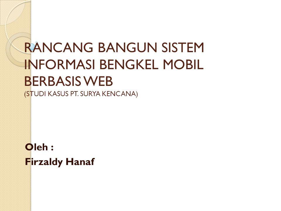 RANCANG BANGUN SISTEM INFORMASI BENGKEL MOBIL BERBASIS WEB (STUDI KASUS PT. SURYA KENCANA) Oleh : Firzaldy Hanaf 