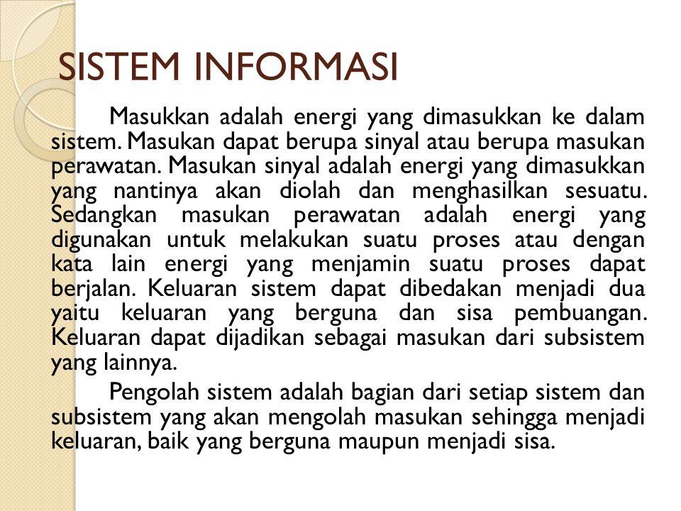 SISTEM INFORMASI Masukkan adalah energi yang dimasukkan ke dalam sistem. Masukan dapat berupa sinyal atau berupa masukan perawatan. Masukan sinyal ada
