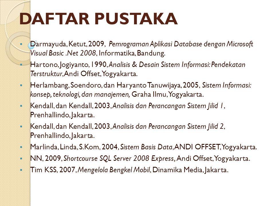 DAFTAR PUSTAKA  Darmayuda, Ketut, 2009, Pemrograman Aplikasi Database dengan Microsoft Visual Basic.Net 2008, Informatika, Bandung.  Hartono, Jogiya