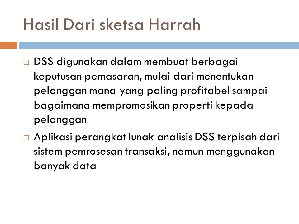 Hasil Dari sketsa Harrah  DSS digunakan dalam membuat berbagai keputusan pemasaran, mulai dari menentukan pelanggan mana yang paling profitabel sampai bagaimana mempromosikan properti kepada pelanggan  Aplikasi perangkat lunak analisis DSS terpisah dari sistem pemrosesan transaksi, namun menggunakan banyak data