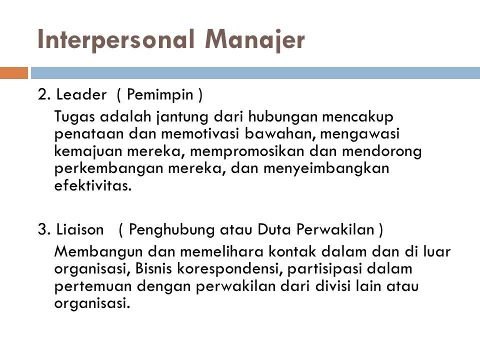 Interpersonal Manajer 2. Leader ( Pemimpin ) Tugas adalah jantung dari hubungan mencakup penataan dan memotivasi bawahan, mengawasi kemajuan mereka, m