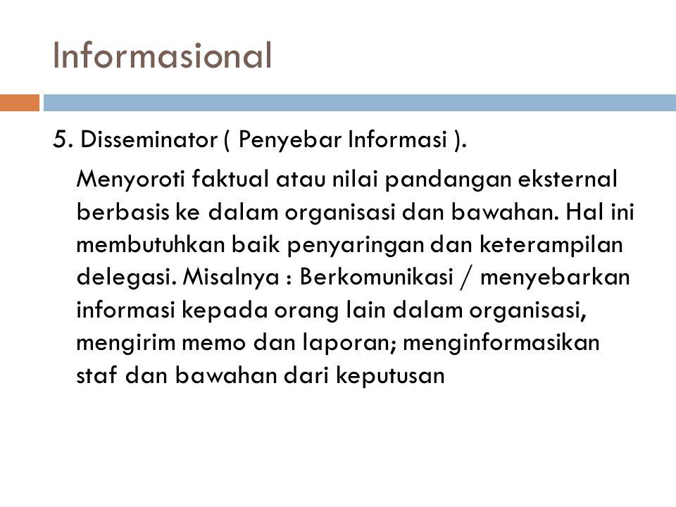 Informasional 5. Disseminator ( Penyebar Informasi ). Menyoroti faktual atau nilai pandangan eksternal berbasis ke dalam organisasi dan bawahan. Hal i