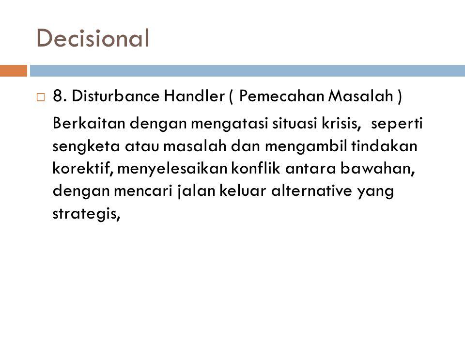 Decisional  8. Disturbance Handler ( Pemecahan Masalah ) Berkaitan dengan mengatasi situasi krisis, seperti sengketa atau masalah dan mengambil tinda