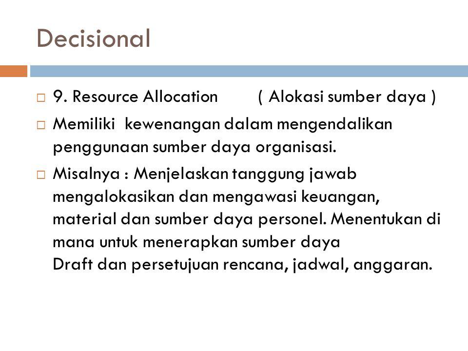Decisional  9. Resource Allocation ( Alokasi sumber daya )  Memiliki kewenangan dalam mengendalikan penggunaan sumber daya organisasi.  Misalnya :