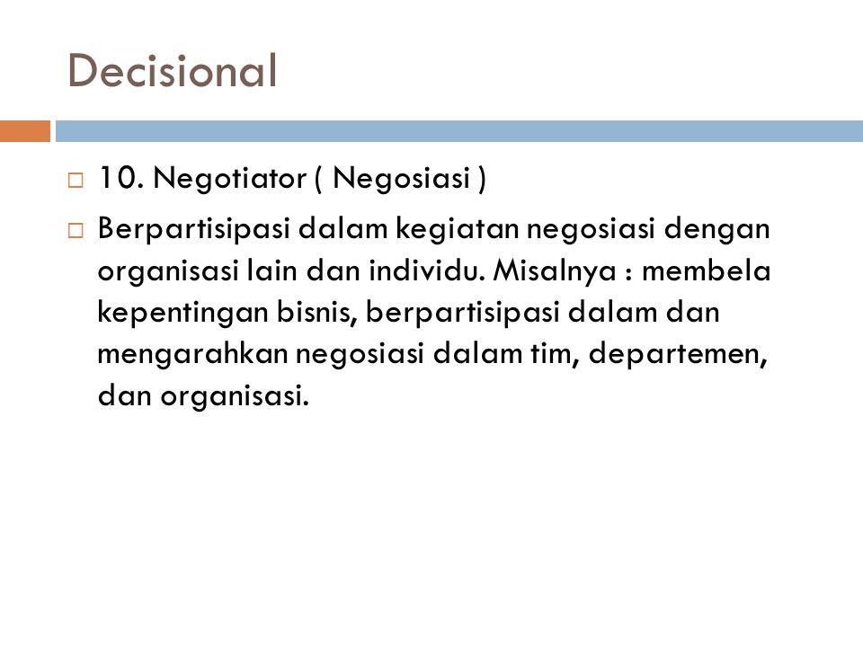 Decisional  10. Negotiator ( Negosiasi )  Berpartisipasi dalam kegiatan negosiasi dengan organisasi lain dan individu. Misalnya : membela kepentinga