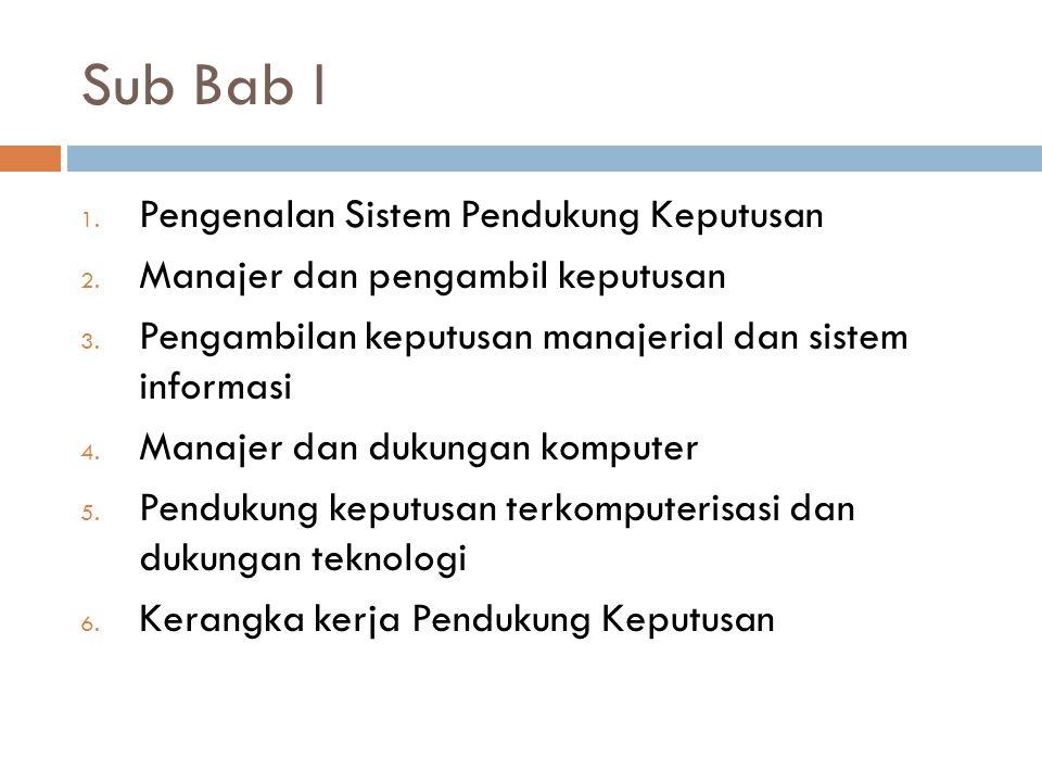 Sub Bab I 1. Pengenalan Sistem Pendukung Keputusan 2. Manajer dan pengambil keputusan 3. Pengambilan keputusan manajerial dan sistem informasi 4. Mana