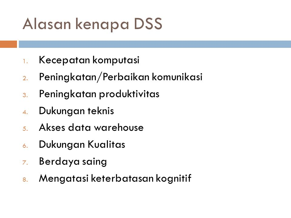 Alasan kenapa DSS 1. Kecepatan komputasi 2. Peningkatan/Perbaikan komunikasi 3. Peningkatan produktivitas 4. Dukungan teknis 5. Akses data warehouse 6
