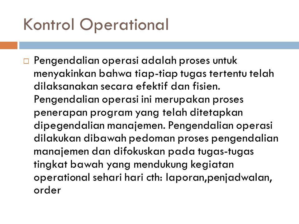 Kontrol Operational  Pengendalian operasi adalah proses untuk menyakinkan bahwa tiap-tiap tugas tertentu telah dilaksanakan secara efektif dan fisien