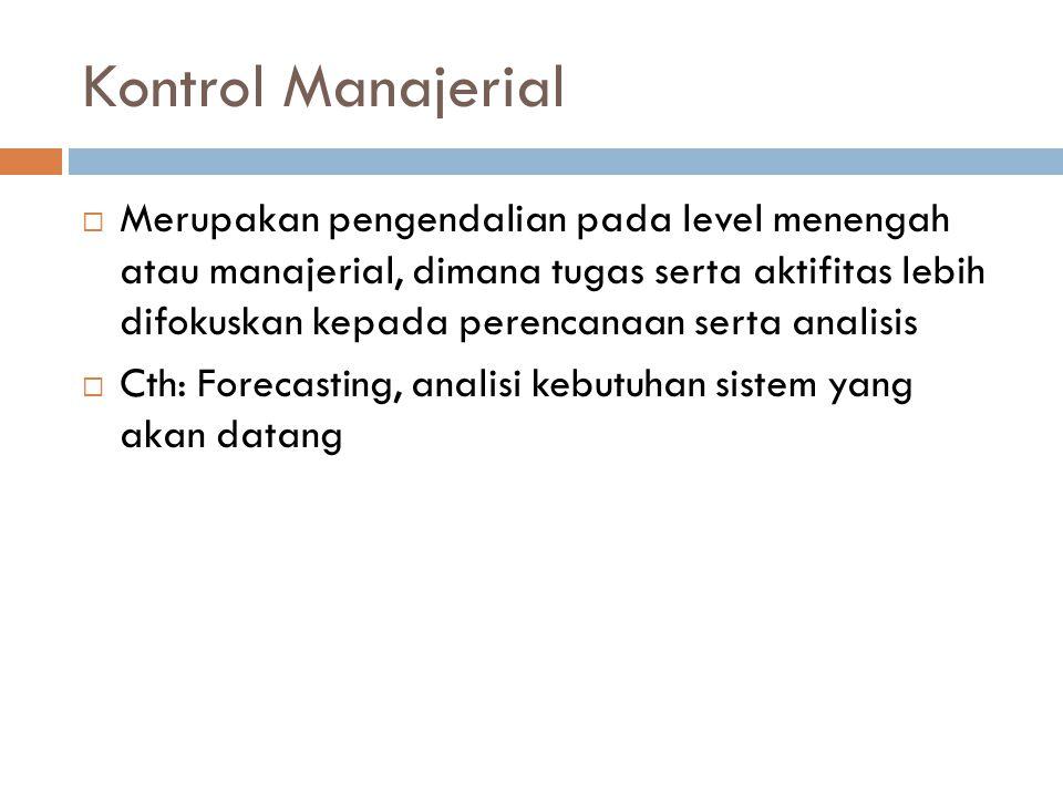 Kontrol Manajerial  Merupakan pengendalian pada level menengah atau manajerial, dimana tugas serta aktifitas lebih difokuskan kepada perencanaan serta analisis  Cth: Forecasting, analisi kebutuhan sistem yang akan datang