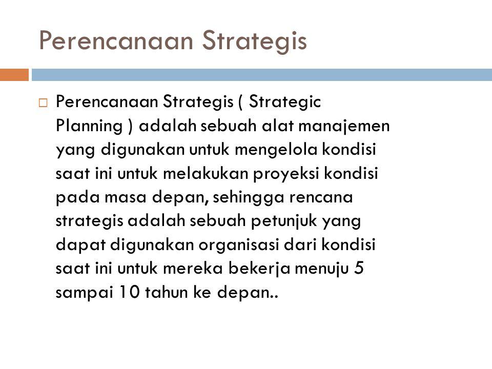 Perencanaan Strategis  Perencanaan Strategis ( Strategic Planning ) adalah sebuah alat manajemen yang digunakan untuk mengelola kondisi saat ini untuk melakukan proyeksi kondisi pada masa depan, sehingga rencana strategis adalah sebuah petunjuk yang dapat digunakan organisasi dari kondisi saat ini untuk mereka bekerja menuju 5 sampai 10 tahun ke depan..