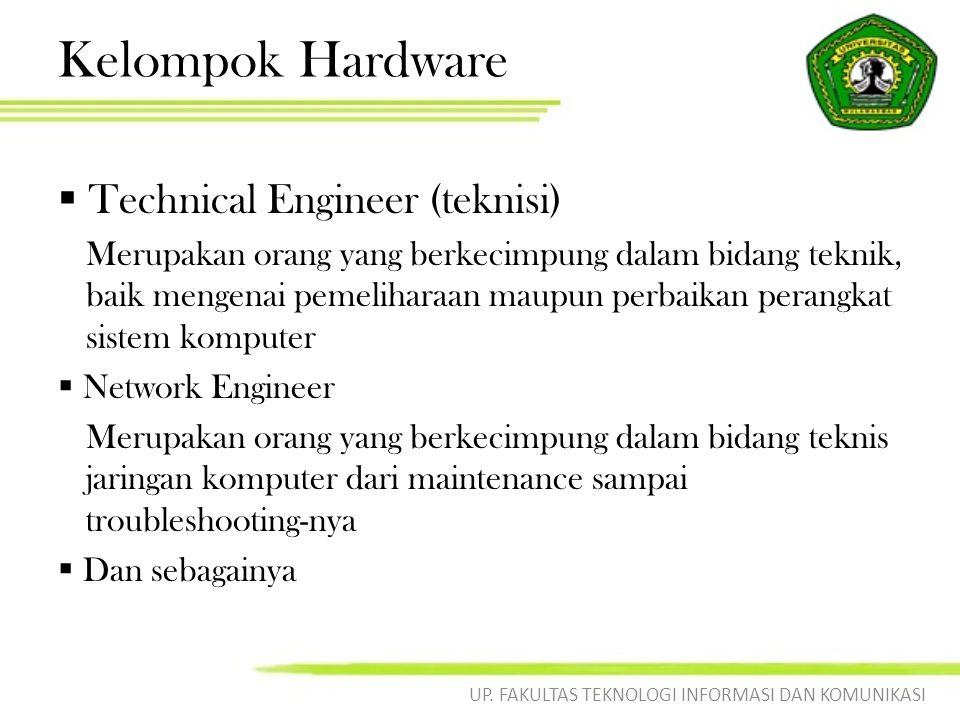 Kelompok Hardware  Technical Engineer (teknisi) Merupakan orang yang berkecimpung dalam bidang teknik, baik mengenai pemeliharaan maupun perbaikan perangkat sistem komputer  Network Engineer Merupakan orang yang berkecimpung dalam bidang teknis jaringan komputer dari maintenance sampai troubleshooting-nya  Dan sebagainya UP.