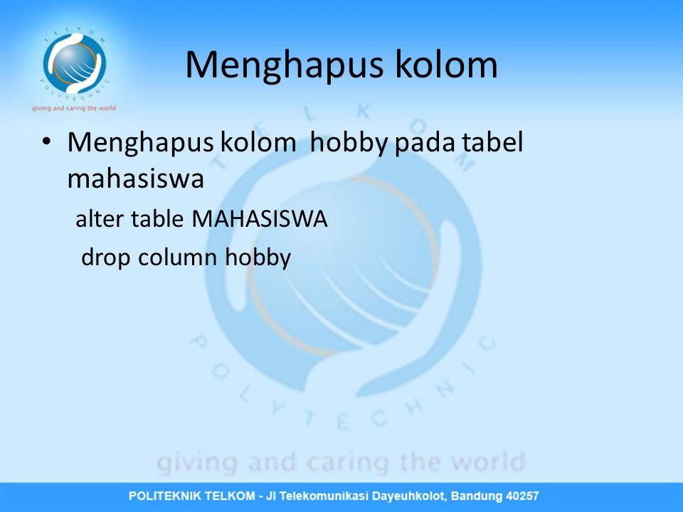 Menghapus kolom • Menghapus kolom hobby pada tabel mahasiswa alter table MAHASISWA drop column hobby
