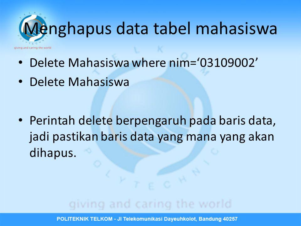 Menghapus data tabel mahasiswa • Delete Mahasiswa where nim='03109002' • Delete Mahasiswa • Perintah delete berpengaruh pada baris data, jadi pastikan baris data yang mana yang akan dihapus.
