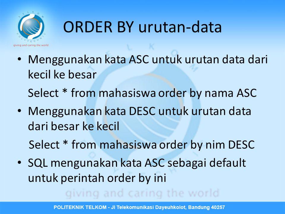 ORDER BY urutan-data • Menggunakan kata ASC untuk urutan data dari kecil ke besar Select * from mahasiswa order by nama ASC • Menggunakan kata DESC untuk urutan data dari besar ke kecil Select * from mahasiswa order by nim DESC • SQL mengunakan kata ASC sebagai default untuk perintah order by ini