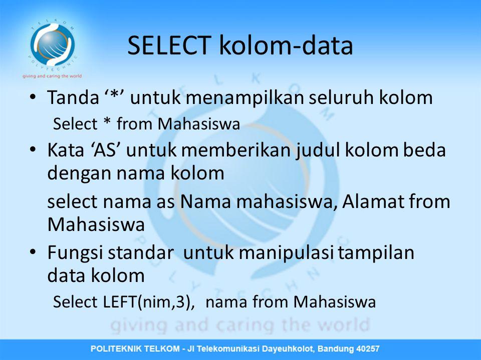 SELECT kolom-data • Tanda '*' untuk menampilkan seluruh kolom Select * from Mahasiswa • Kata 'AS' untuk memberikan judul kolom beda dengan nama kolom select nama as Nama mahasiswa, Alamat from Mahasiswa • Fungsi standar untuk manipulasi tampilan data kolom Select LEFT(nim,3), nama from Mahasiswa
