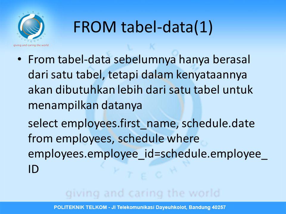 FROM tabel-data(1) • From tabel-data sebelumnya hanya berasal dari satu tabel, tetapi dalam kenyataannya akan dibutuhkan lebih dari satu tabel untuk menampilkan datanya select employees.first_name, schedule.date from employees, schedule where employees.employee_id=schedule.employee_ ID