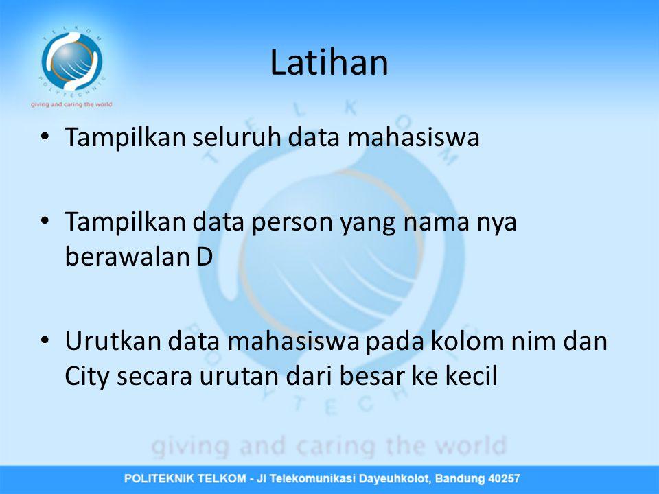 Latihan • Tampilkan seluruh data mahasiswa • Tampilkan data person yang nama nya berawalan D • Urutkan data mahasiswa pada kolom nim dan City secara urutan dari besar ke kecil