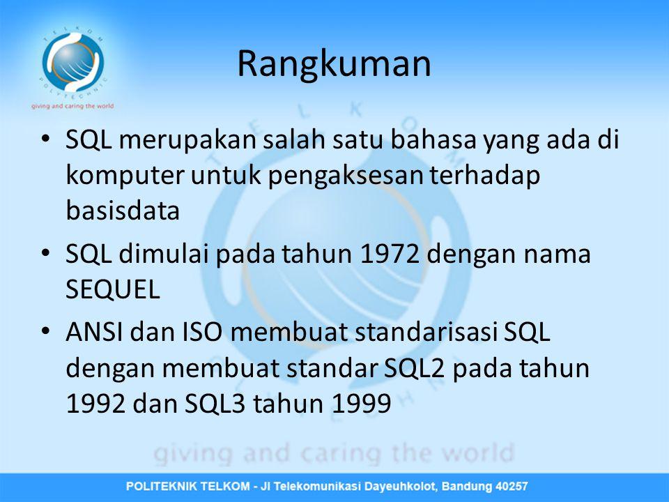 Rangkuman • SQL merupakan salah satu bahasa yang ada di komputer untuk pengaksesan terhadap basisdata • SQL dimulai pada tahun 1972 dengan nama SEQUEL • ANSI dan ISO membuat standarisasi SQL dengan membuat standar SQL2 pada tahun 1992 dan SQL3 tahun 1999