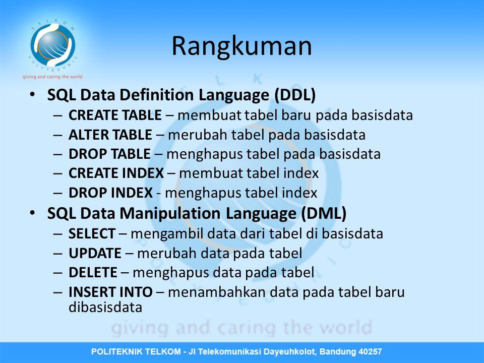 Rangkuman • SQL Data Definition Language (DDL) – CREATE TABLE – membuat tabel baru pada basisdata – ALTER TABLE – merubah tabel pada basisdata – DROP TABLE – menghapus tabel pada basisdata – CREATE INDEX – membuat tabel index – DROP INDEX - menghapus tabel index • SQL Data Manipulation Language (DML) – SELECT – mengambil data dari tabel di basisdata – UPDATE – merubah data pada tabel – DELETE – menghapus data pada tabel – INSERT INTO – menambahkan data pada tabel baru dibasisdata