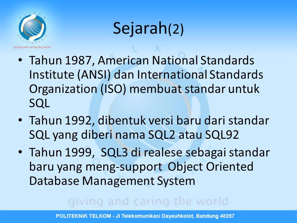 Sejarah (2) • Tahun 1987, American National Standards Institute (ANSI) dan International Standards Organization (ISO) membuat standar untuk SQL • Tahun 1992, dibentuk versi baru dari standar SQL yang diberi nama SQL2 atau SQL92 • Tahun 1999, SQL3 di realese sebagai standar baru yang meng-support Object Oriented Database Management System