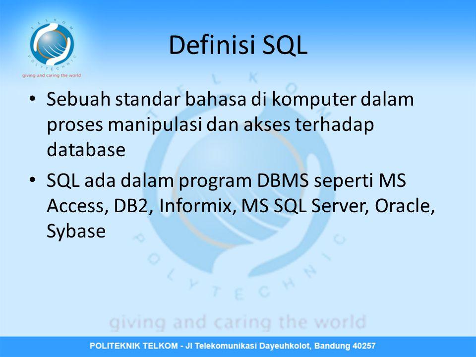 Definisi SQL • Sebuah standar bahasa di komputer dalam proses manipulasi dan akses terhadap database • SQL ada dalam program DBMS seperti MS Access, DB2, Informix, MS SQL Server, Oracle, Sybase