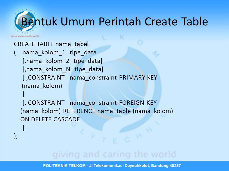 Bentuk Umum Perintah Create Table CREATE TABLE nama_tabel (nama_kolom_1 tipe_data [,nama_kolom_2 tipe_data] [,nama_kolom_N tipe_data] [,CONSTRAINT nama_constraint PRIMARY KEY (nama_kolom) ] [, CONSTRAINT nama_constraint FOREIGN KEY (nama_kolom) REFERENCE nama_table (nama_kolom) ON DELETE CASCADE ] );