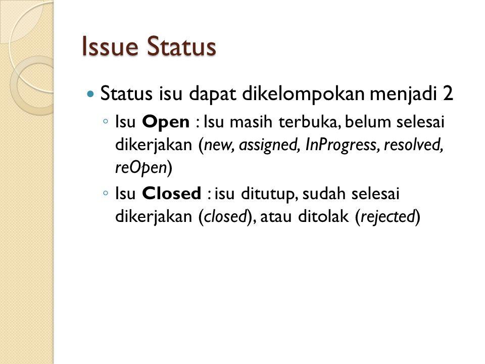 Issue Status  Status isu dapat dikelompokan menjadi 2 ◦ Isu Open : Isu masih terbuka, belum selesai dikerjakan (new, assigned, InProgress, resolved,