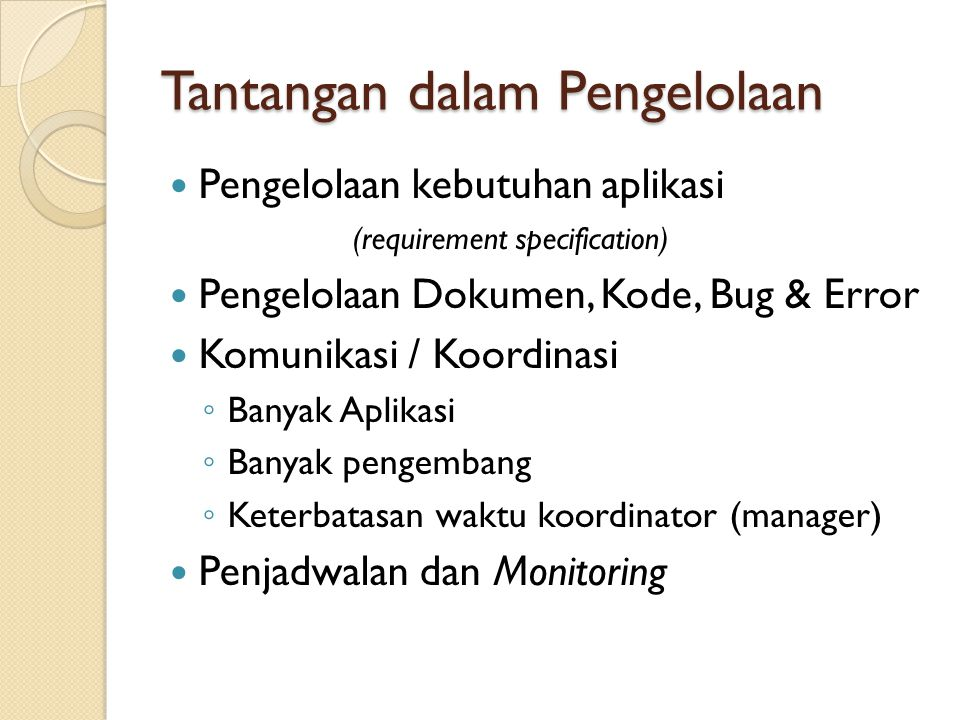 Tantangan dalam Pengelolaan  Pengelolaan kebutuhan aplikasi (requirement specification)  Pengelolaan Dokumen, Kode, Bug & Error  Komunikasi / Koord