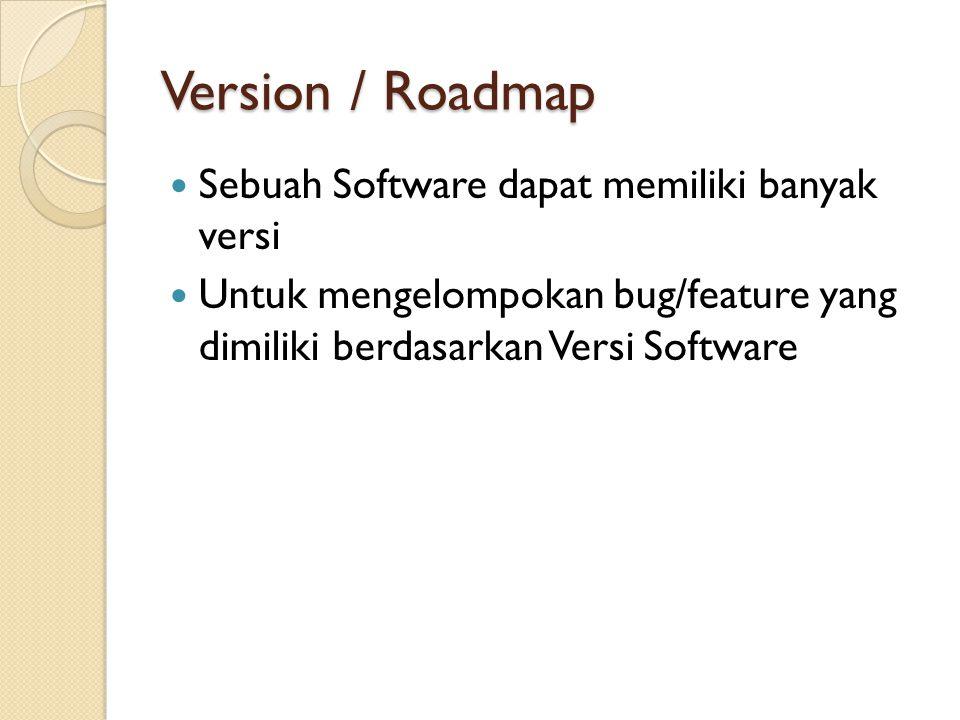 Version / Roadmap  Sebuah Software dapat memiliki banyak versi  Untuk mengelompokan bug/feature yang dimiliki berdasarkan Versi Software