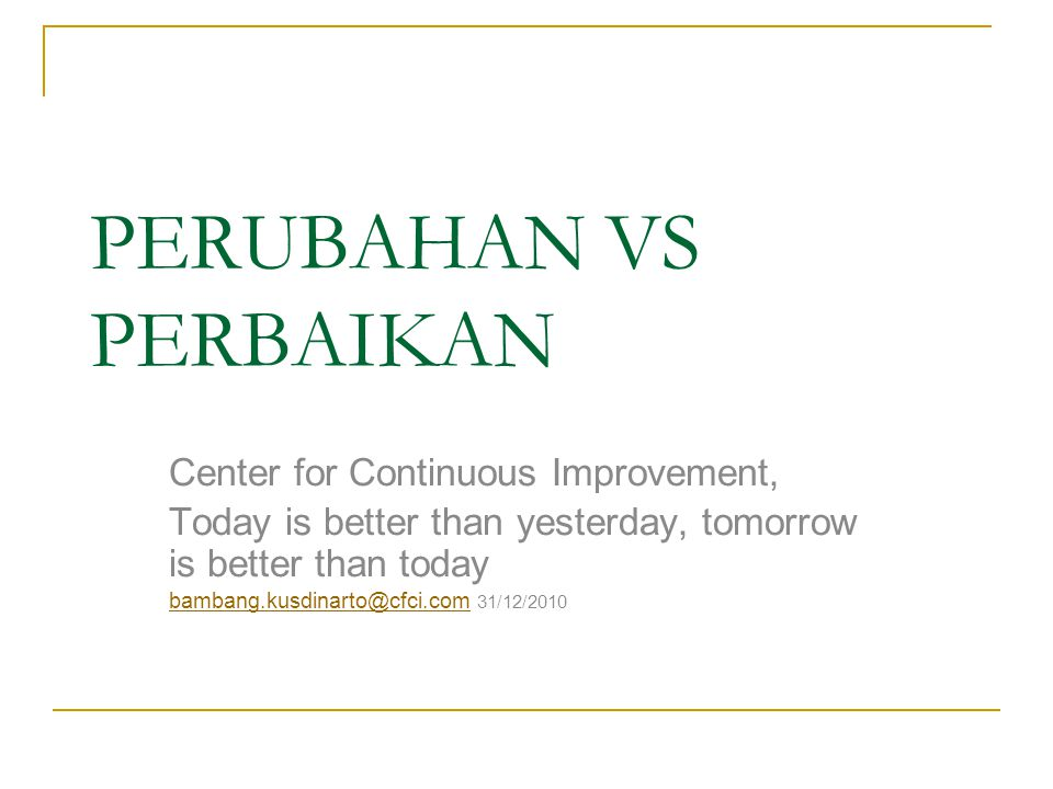PERUBAHAN VS PERBAIKAN Center for Continuous Improvement, Today is better than yesterday, tomorrow is better than today bambang.kusdinarto@cfci.combambang.kusdinarto@cfci.com 31/12/2010