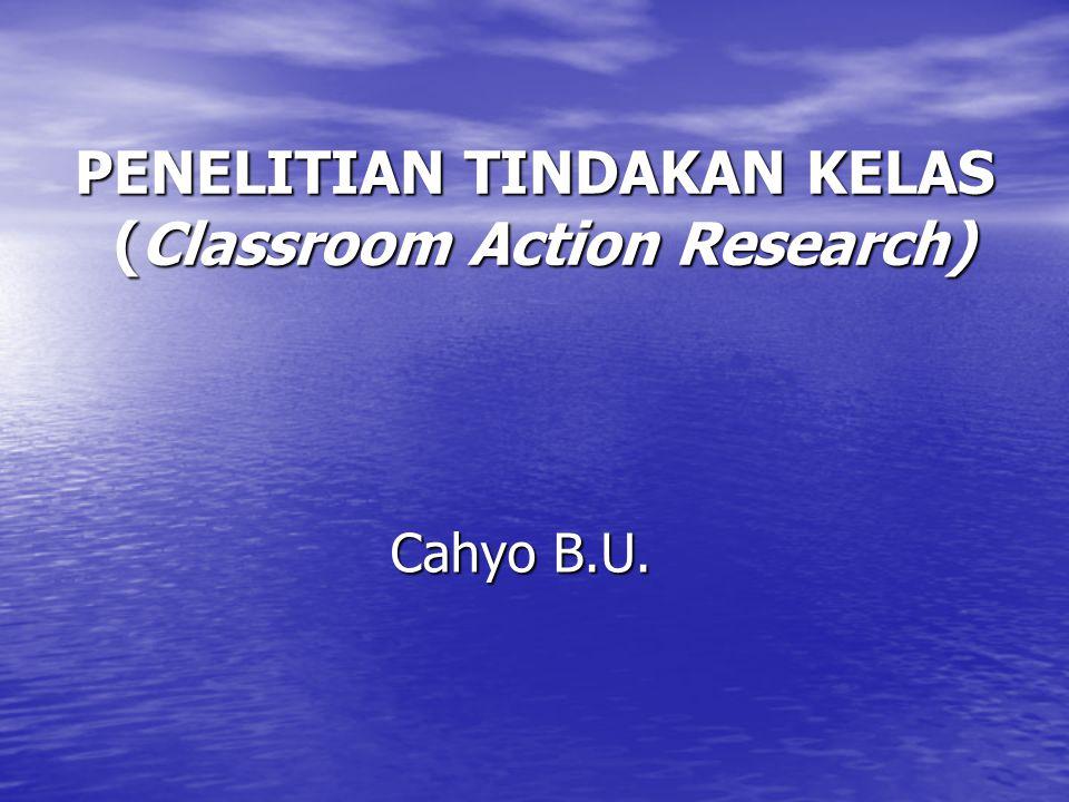 PENELITIAN TINDAKAN KELAS (Classroom Action Research) Cahyo B.U.