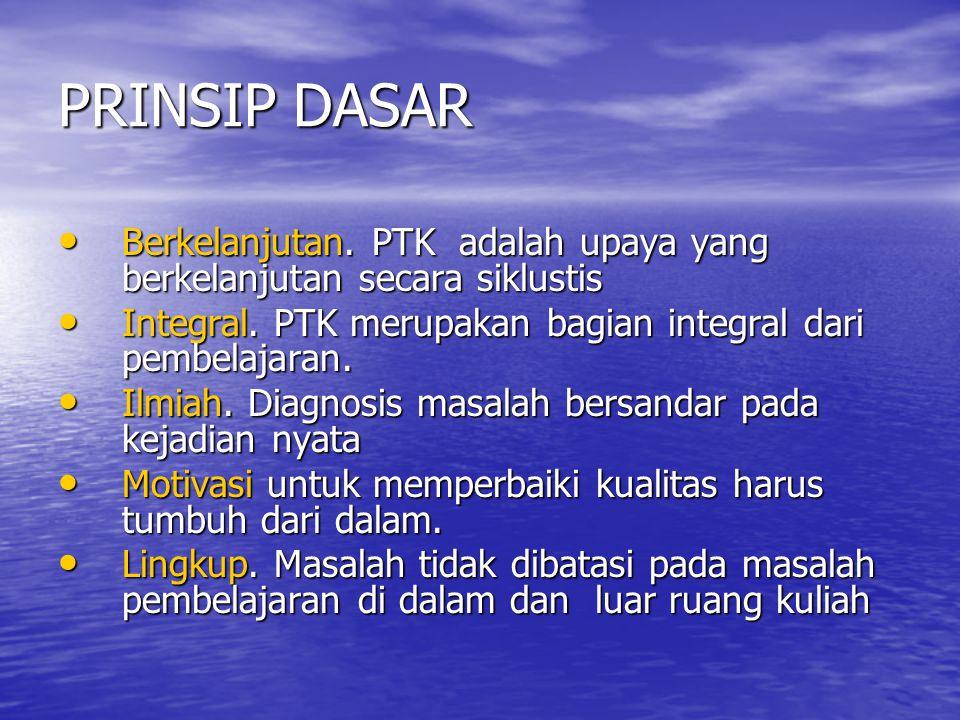 PRINSIP DASAR • Berkelanjutan.PTK adalah upaya yang berkelanjutan secara siklustis • Integral.