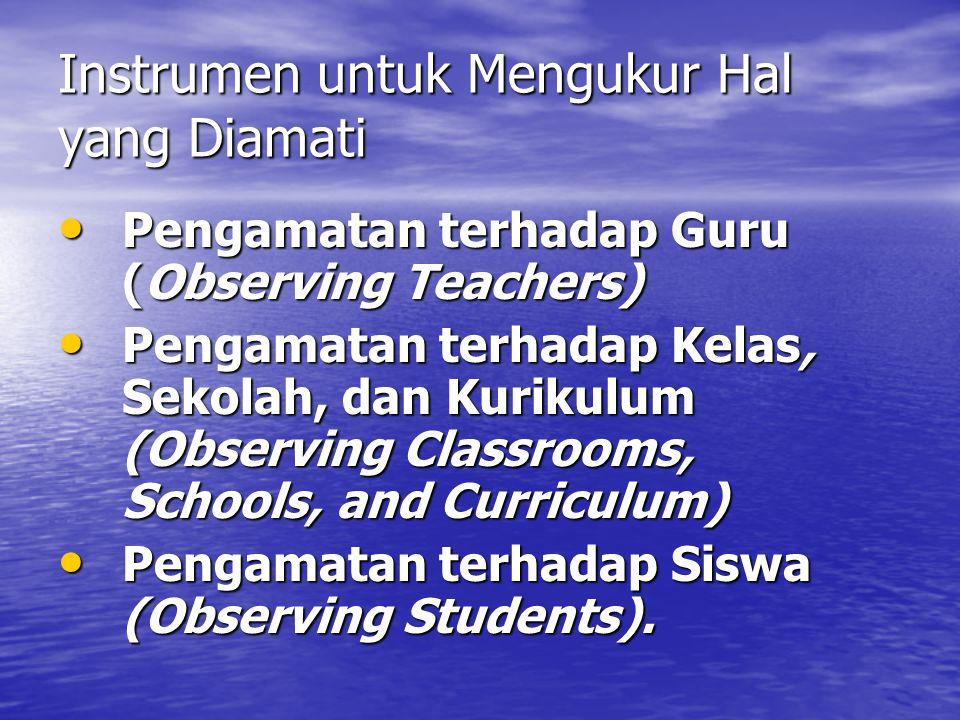 Instrumen untuk Mengukur Hal yang Diamati • Pengamatan terhadap Guru (Observing Teachers) • Pengamatan terhadap Kelas, Sekolah, dan Kurikulum (Observing Classrooms, Schools, and Curriculum) • Pengamatan terhadap Siswa (Observing Students).
