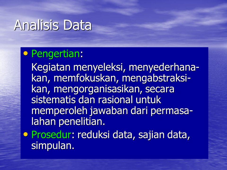 Analisis Data •P•P•P•Pengertian: Kegiatan menyeleksi, menyederhana- kan, memfokuskan, mengabstraksi- kan, mengorganisasikan, secara sistematis dan rasional untuk memperoleh jawaban dari permasa- lahan penelitian.