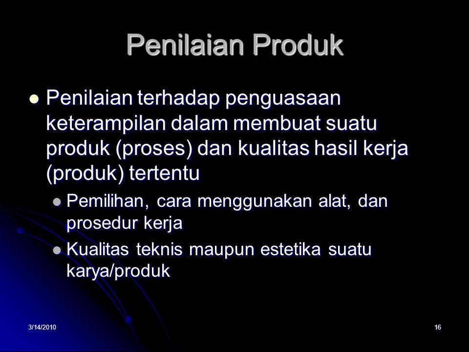 3/14/201016 Penilaian Produk  Penilaian terhadap penguasaan keterampilan dalam membuat suatu produk (proses) dan kualitas hasil kerja (produk) tertentu  Pemilihan, cara menggunakan alat, dan prosedur kerja  Kualitas teknis maupun estetika suatu karya/produk