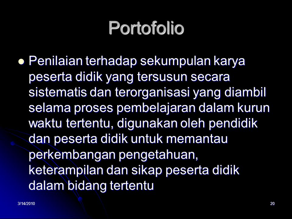3/14/201020 Portofolio  Penilaian terhadap sekumpulan karya peserta didik yang tersusun secara sistematis dan terorganisasi yang diambil selama prose