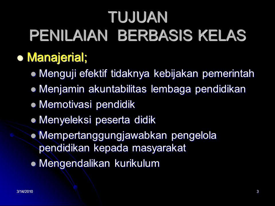 3/14/20103 TUJUAN PENILAIAN BERBASIS KELAS  Manajerial;  Menguji efektif tidaknya kebijakan pemerintah  Menjamin akuntabilitas lembaga pendidikan 