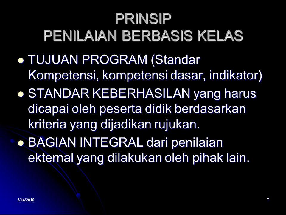 3/14/20107 PRINSIP PENILAIAN BERBASIS KELAS  TUJUAN PROGRAM (Standar Kompetensi, kompetensi dasar, indikator)  STANDAR KEBERHASILAN yang harus dicapai oleh peserta didik berdasarkan kriteria yang dijadikan rujukan.