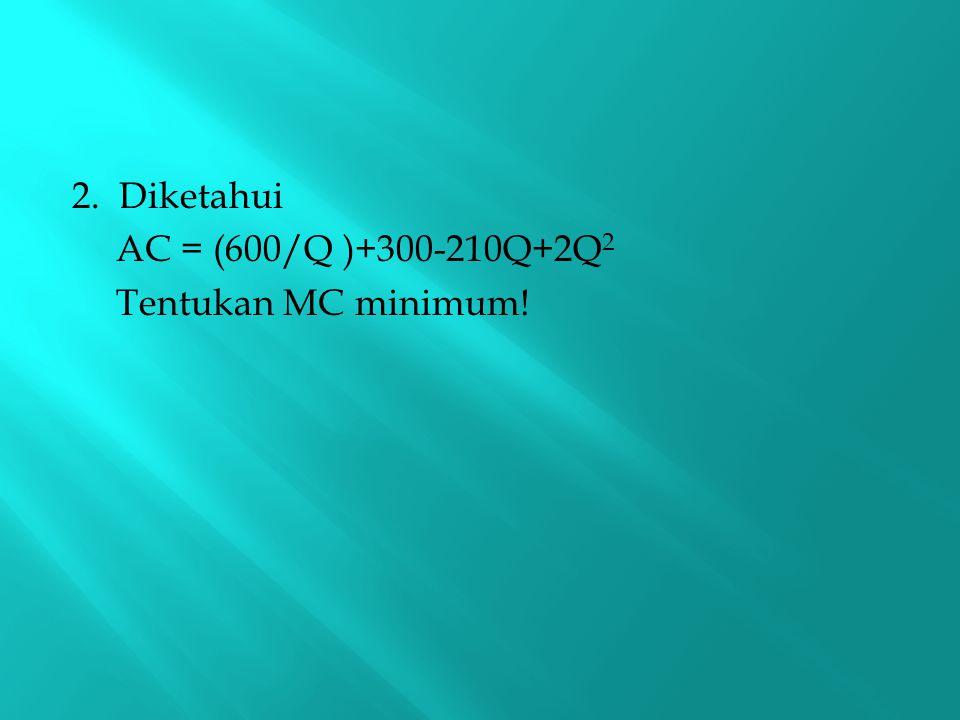 2. Diketahui AC = (600/Q )+300-210Q+2Q 2 Tentukan MC minimum!
