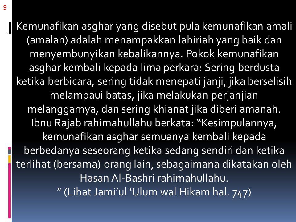 9 Kemunafikan asghar yang disebut pula kemunafikan amali (amalan) adalah menampakkan lahiriah yang baik dan menyembunyikan kebalikannya.