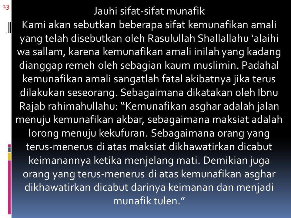 13 Jauhi sifat-sifat munafik Kami akan sebutkan beberapa sifat kemunafikan amali yang telah disebutkan oleh Rasulullah Shallallahu 'alaihi wa sallam, karena kemunafikan amali inilah yang kadang dianggap remeh oleh sebagian kaum muslimin.