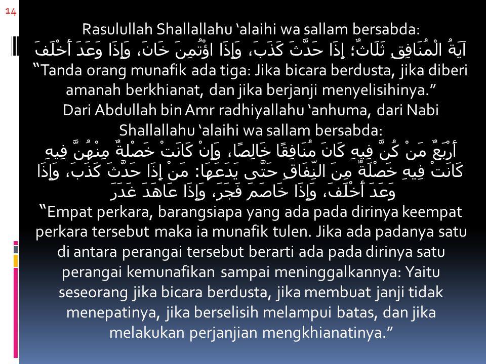 14 Rasulullah Shallallahu 'alaihi wa sallam bersabda: آيَةُ الْمُنَافِقِ ثَلَاثٌ؛ إِذَا حَدَّثَ كَذَبَ، وَإِذَا اؤْتُمِنَ خَانَ، وَإِذَا وَعَدَ أَخْلَفَ Tanda orang munafik ada tiga: Jika bicara berdusta, jika diberi amanah berkhianat, dan jika berjanji menyelisihinya. Dari Abdullah bin Amr radhiyallahu 'anhuma, dari Nabi Shallallahu 'alaihi wa sallam bersabda: أَرْبَعٌ مَنْ كُنَّ فِيهِ كَانَ مُنَافِقًا خَالِصًا، وَإِنْ كَانَتْ خَصْلةٌ مِنْهُنَّ فِيهِ كَانَتْ فِيهِ خَصْلَةٌ مِنَ النِّفَاقِ حَتَّى يَدَعَهَا : مَنْ إِذَا حَدَّثَ كَذَبَ، وَإِذَا وَعَدَ أَخْلَفَ، وَإِذَا خَاصَمَ فَجَرَ، وَإِذَا عَاهَدَ غَدَرَ Empat perkara, barangsiapa yang ada pada dirinya keempat perkara tersebut maka ia munafik tulen.